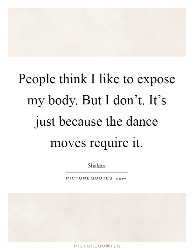 People think I like to expose my body. But I don't. It's just because the dance moves require it Picture Quote #1