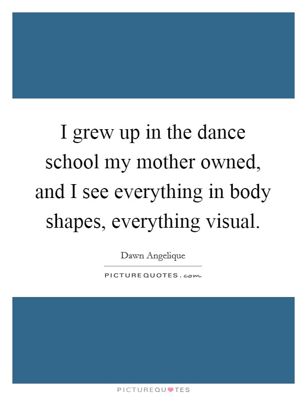 I grew up in the dance school my mother owned, and I see everything in body shapes, everything visual Picture Quote #1
