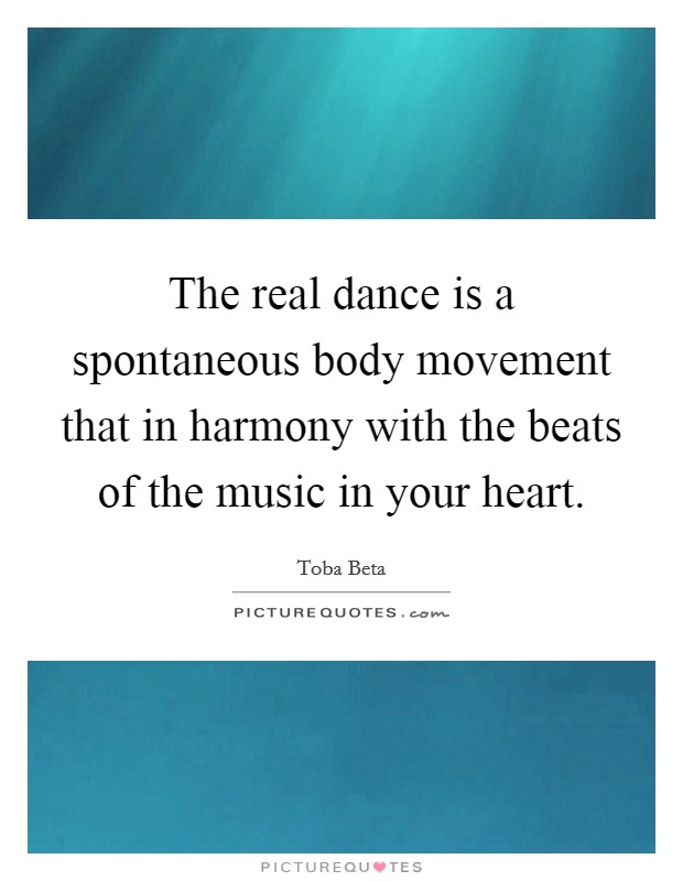 The real dance is a spontaneous body movement that in harmony with the beats of the music in your heart Picture Quote #1