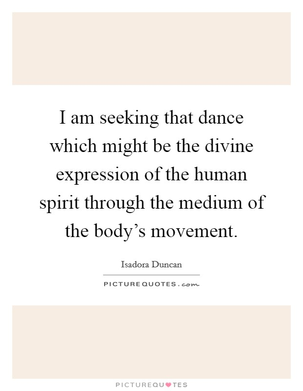 I am seeking that dance which might be the divine expression of the human spirit through the medium of the body's movement Picture Quote #1