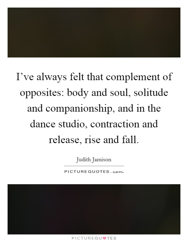 I've always felt that complement of opposites: body and soul, solitude and companionship, and in the dance studio, contraction and release, rise and fall Picture Quote #1
