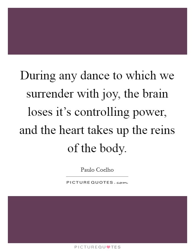 During any dance to which we surrender with joy, the brain loses it's controlling power, and the heart takes up the reins of the body Picture Quote #1