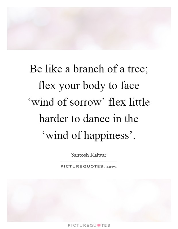 Be like a branch of a tree; flex your body to face 'wind of sorrow' flex little harder to dance in the 'wind of happiness' Picture Quote #1