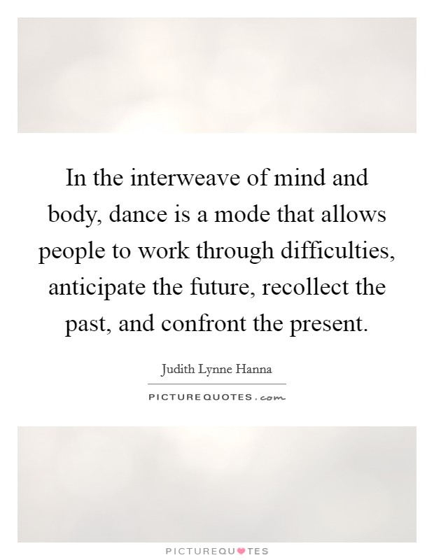 In the interweave of mind and body, dance is a mode that allows people to work through difficulties, anticipate the future, recollect the past, and confront the present Picture Quote #1