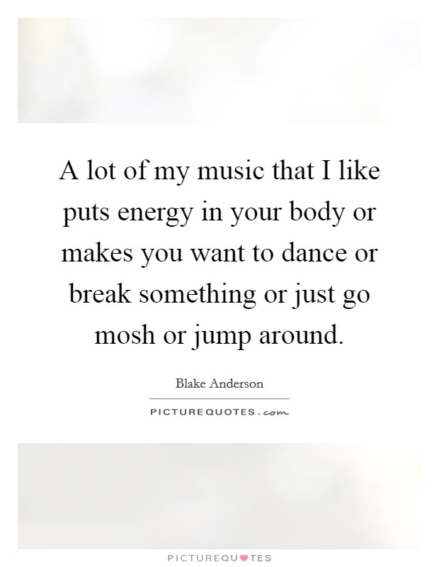 A lot of my music that I like puts energy in your body or makes you want to dance or break something or just go mosh or jump around Picture Quote #1