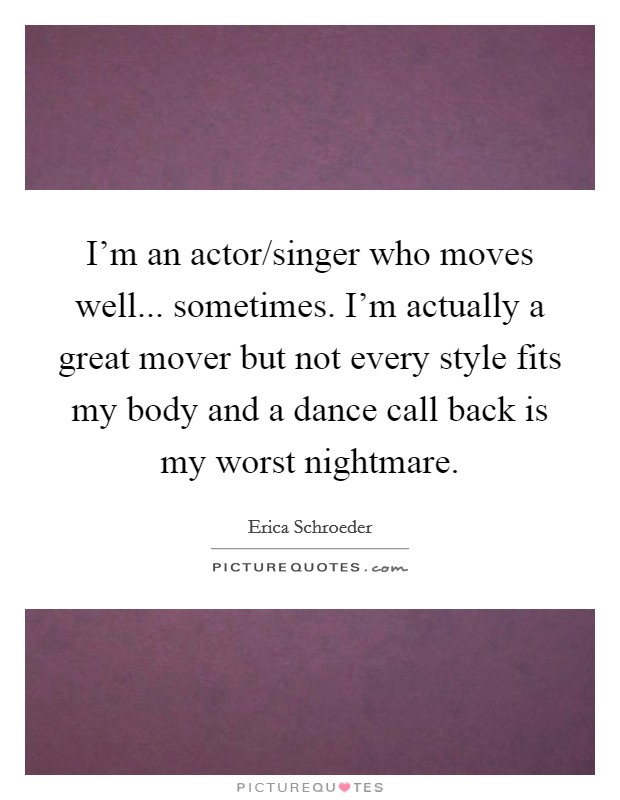 I'm an actor/singer who moves well... sometimes. I'm actually a great mover but not every style fits my body and a dance call back is my worst nightmare Picture Quote #1