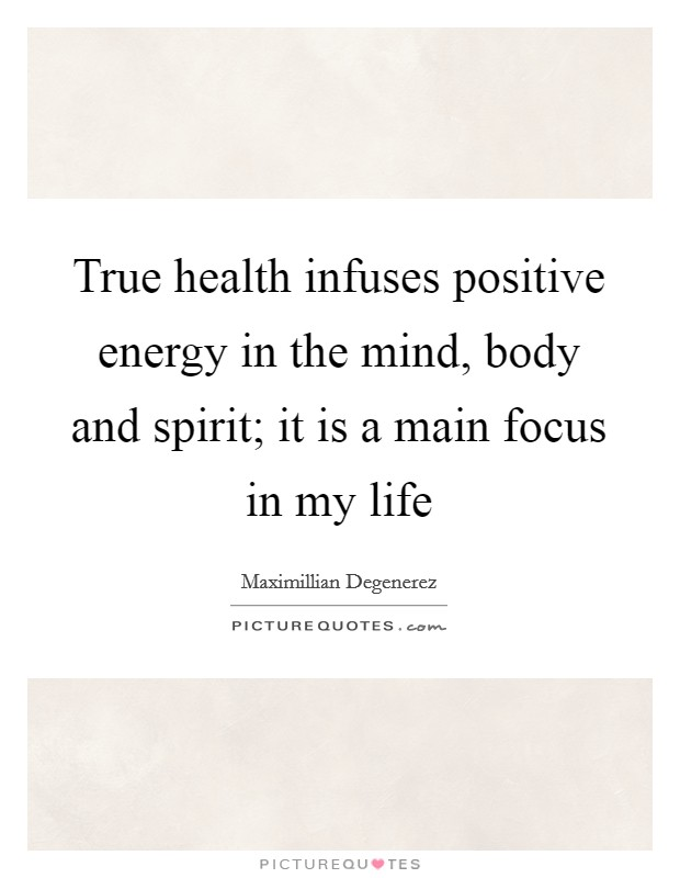 True health infuses positive energy in the mind, body and spirit; it is a main focus in my life Picture Quote #1
