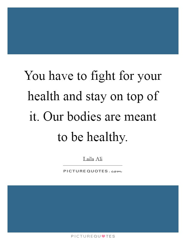 You have to fight for your health and stay on top of it. Our bodies are meant to be healthy Picture Quote #1