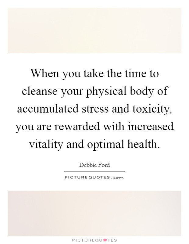 When you take the time to cleanse your physical body of accumulated stress and toxicity, you are rewarded with increased vitality and optimal health Picture Quote #1