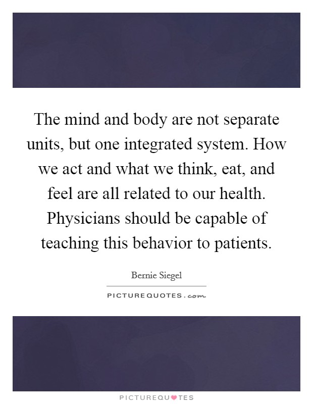 The mind and body are not separate units, but one integrated system. How we act and what we think, eat, and feel are all related to our health. Physicians should be capable of teaching this behavior to patients Picture Quote #1