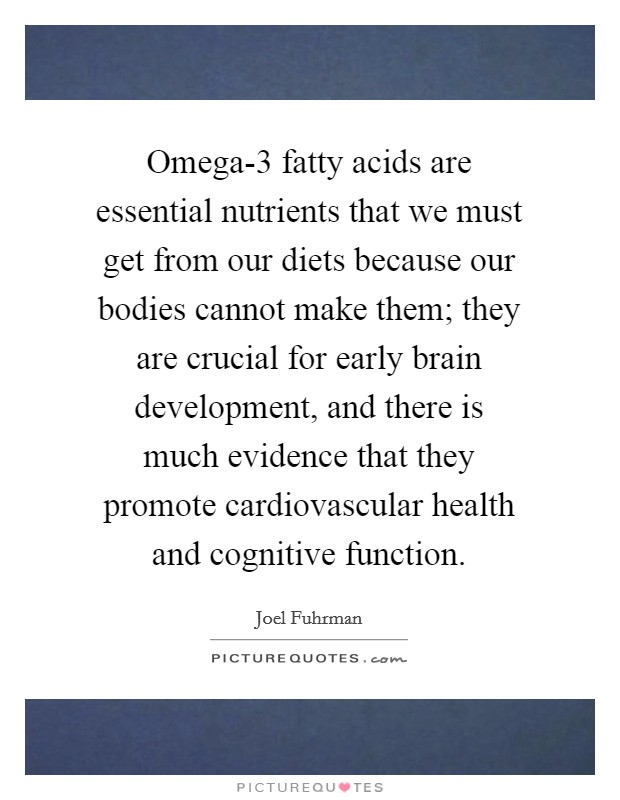 Omega-3 fatty acids are essential nutrients that we must get from our diets because our bodies cannot make them; they are crucial for early brain development, and there is much evidence that they promote cardiovascular health and cognitive function Picture Quote #1