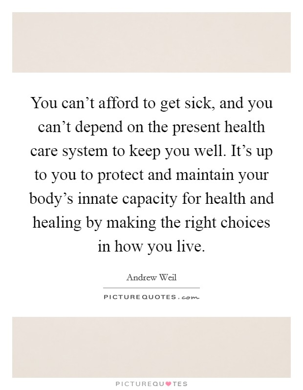 You can't afford to get sick, and you can't depend on the present health care system to keep you well. It's up to you to protect and maintain your body's innate capacity for health and healing by making the right choices in how you live Picture Quote #1