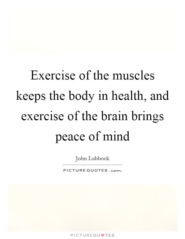 Exercise of the muscles keeps the body in health, and exercise of the brain brings peace of mind Picture Quote #1