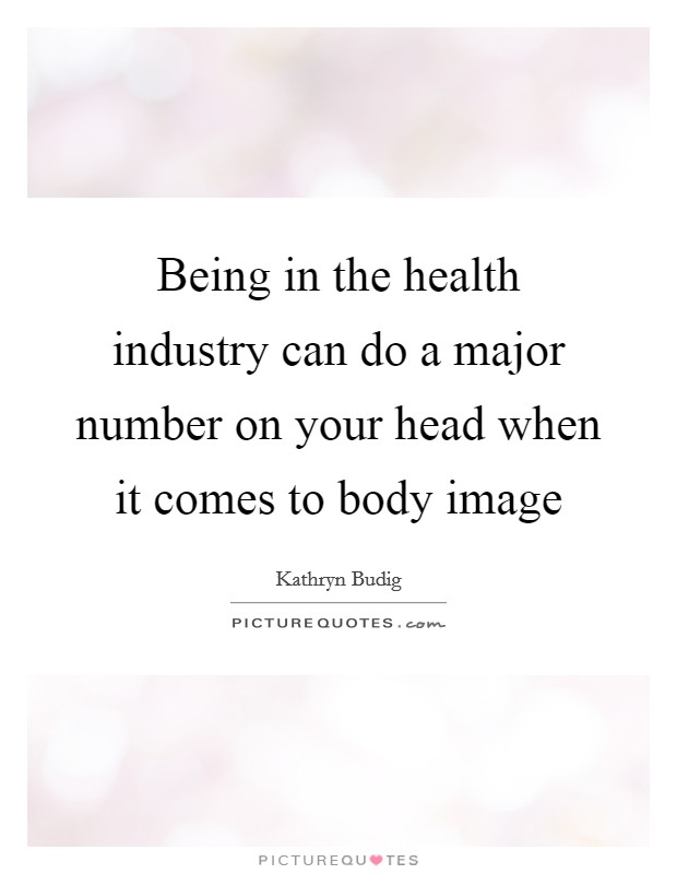 Being in the health industry can do a major number on your head when it comes to body image Picture Quote #1