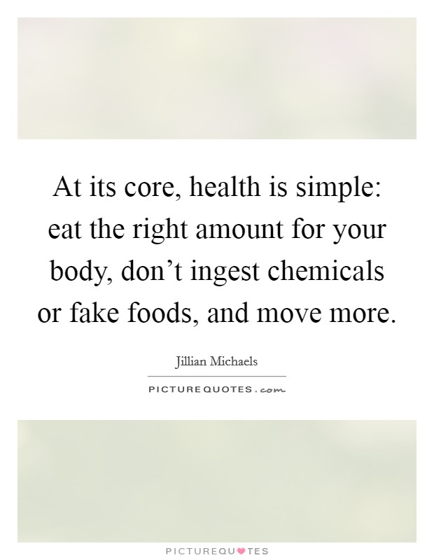 At its core, health is simple: eat the right amount for your body, don't ingest chemicals or fake foods, and move more Picture Quote #1