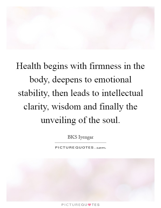 Health begins with firmness in the body, deepens to emotional stability, then leads to intellectual clarity, wisdom and finally the unveiling of the soul Picture Quote #1