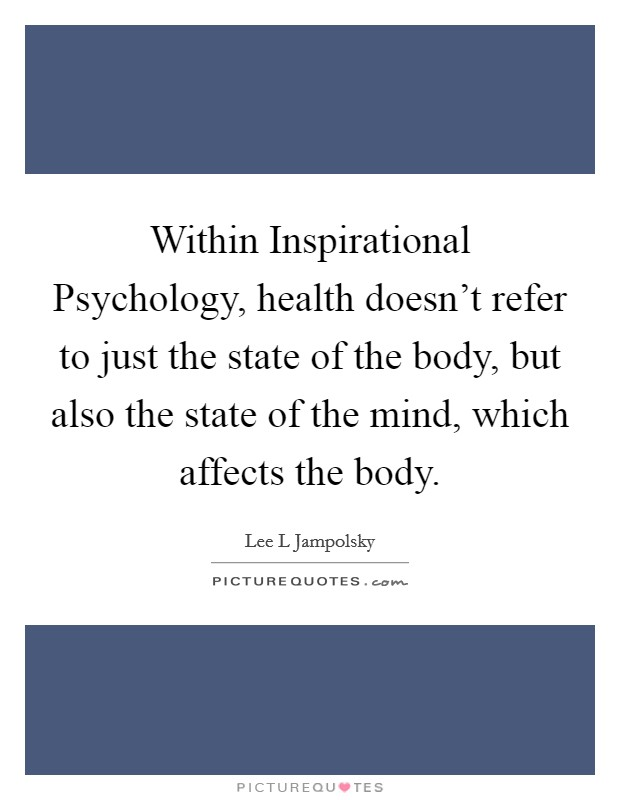 Within Inspirational Psychology, health doesn't refer to just the state of the body, but also the state of the mind, which affects the body Picture Quote #1