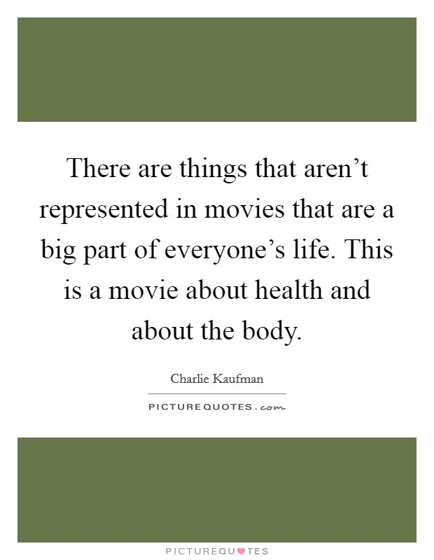There are things that aren't represented in movies that are a big part of everyone's life. This is a movie about health and about the body Picture Quote #1