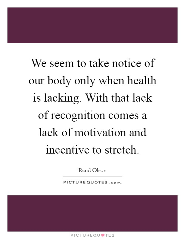 We seem to take notice of our body only when health is lacking. With that lack of recognition comes a lack of motivation and incentive to stretch Picture Quote #1