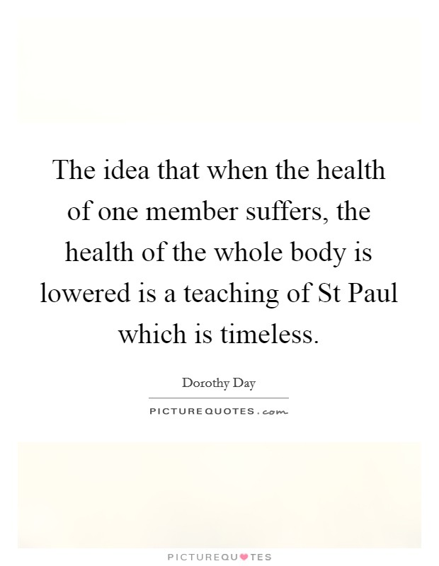 The idea that when the health of one member suffers, the health of the whole body is lowered is a teaching of St Paul which is timeless Picture Quote #1