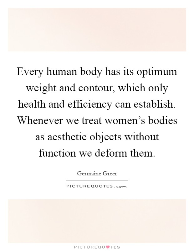 Every human body has its optimum weight and contour, which only health and efficiency can establish. Whenever we treat women's bodies as aesthetic objects without function we deform them Picture Quote #1