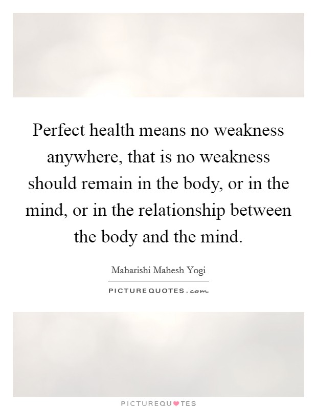 Perfect health means no weakness anywhere, that is no weakness should remain in the body, or in the mind, or in the relationship between the body and the mind Picture Quote #1