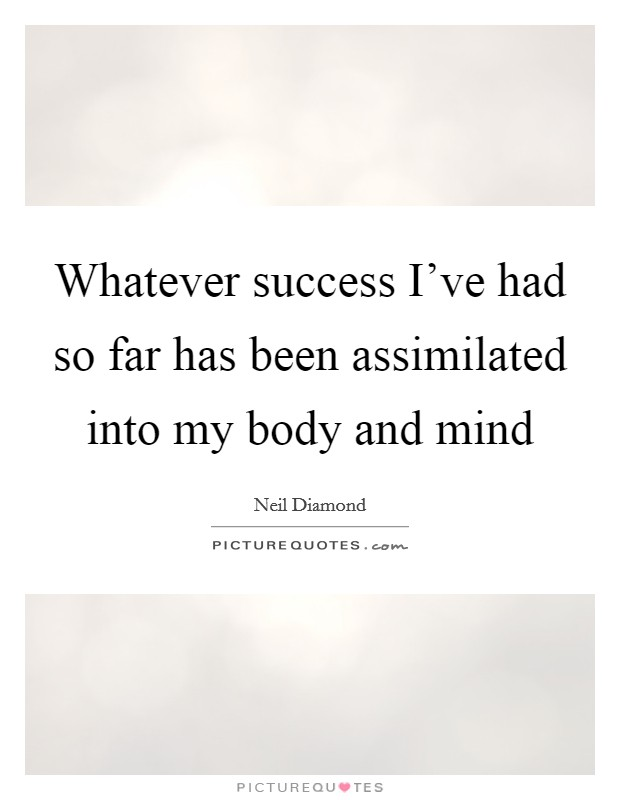 Whatever success I've had so far has been assimilated into my body and mind Picture Quote #1