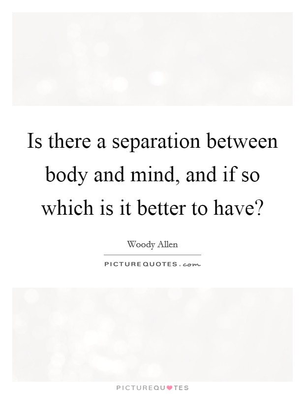 Is there a separation between body and mind, and if so which is it better to have? Picture Quote #1