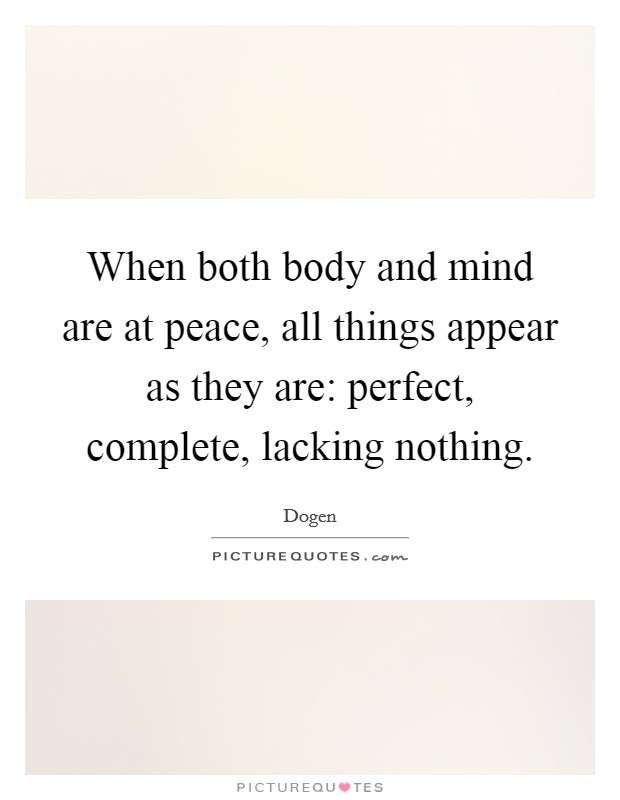 When both body and mind are at peace, all things appear as they are: perfect, complete, lacking nothing Picture Quote #1