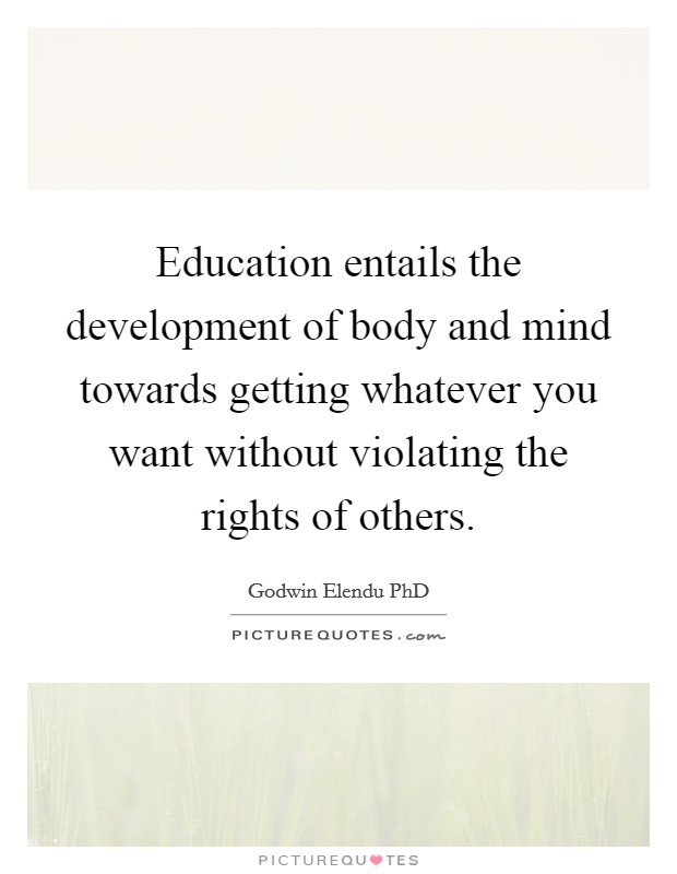 Education entails the development of body and mind towards getting whatever you want without violating the rights of others Picture Quote #1