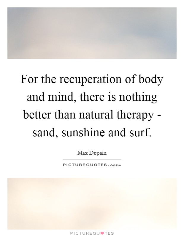 For the recuperation of body and mind, there is nothing better than natural therapy - sand, sunshine and surf Picture Quote #1
