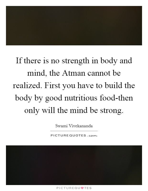 If there is no strength in body and mind, the Atman cannot be realized. First you have to build the body by good nutritious food-then only will the mind be strong Picture Quote #1