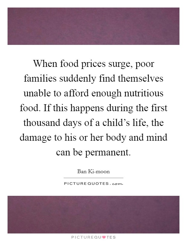 When food prices surge, poor families suddenly find themselves unable to afford enough nutritious food. If this happens during the first thousand days of a child's life, the damage to his or her body and mind can be permanent Picture Quote #1