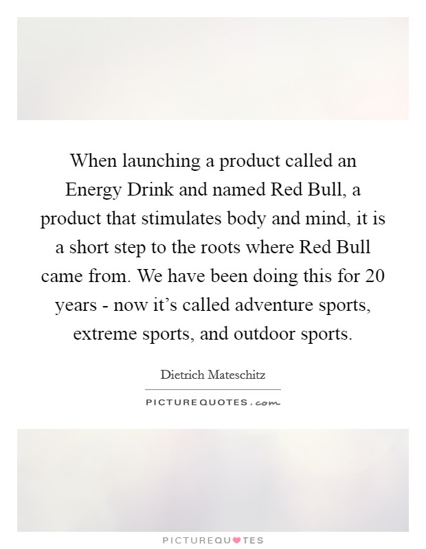 When launching a product called an Energy Drink and named Red Bull, a product that stimulates body and mind, it is a short step to the roots where Red Bull came from. We have been doing this for 20 years - now it's called adventure sports, extreme sports, and outdoor sports Picture Quote #1