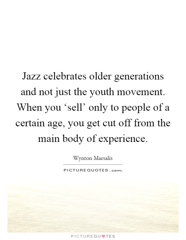 Jazz celebrates older generations and not just the youth movement. When you 'sell' only to people of a certain age, you get cut off from the main body of experience Picture Quote #1