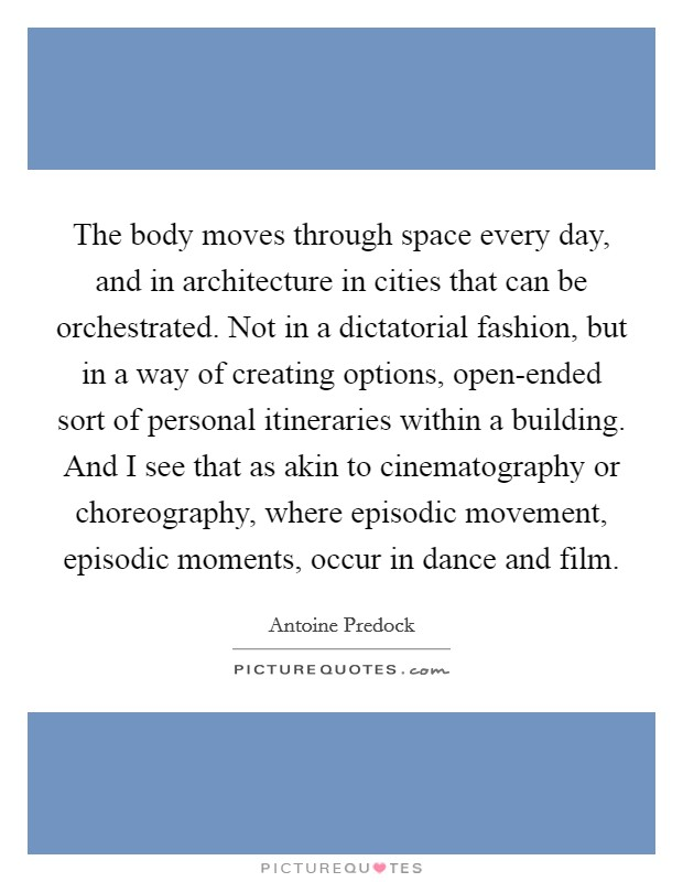 The body moves through space every day, and in architecture in cities that can be orchestrated. Not in a dictatorial fashion, but in a way of creating options, open-ended sort of personal itineraries within a building. And I see that as akin to cinematography or choreography, where episodic movement, episodic moments, occur in dance and film Picture Quote #1