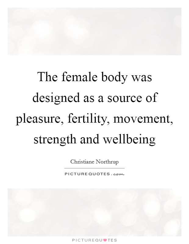 The female body was designed as a source of pleasure, fertility, movement, strength and wellbeing Picture Quote #1