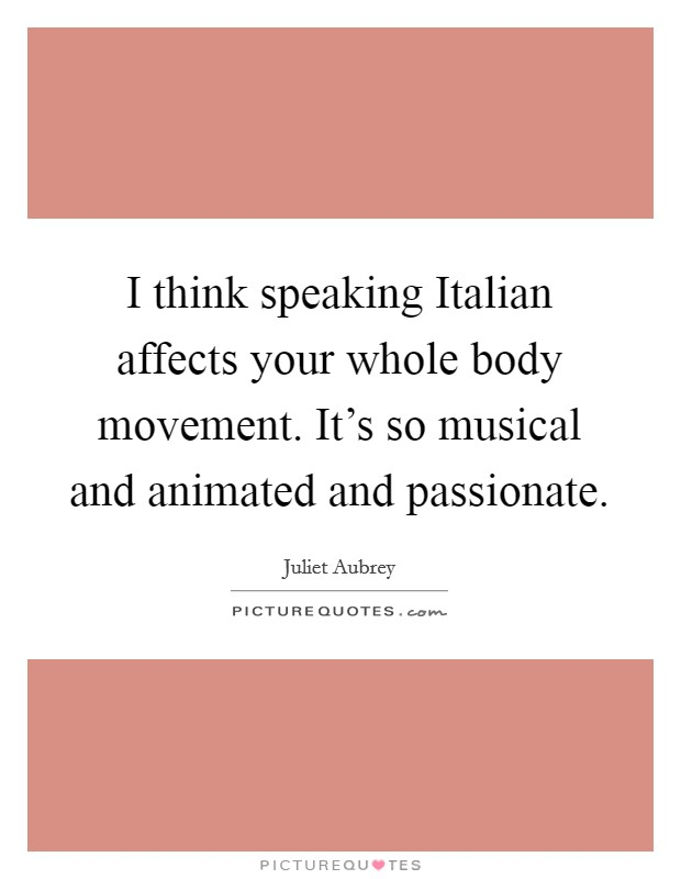 I think speaking Italian affects your whole body movement. It's so musical and animated and passionate Picture Quote #1