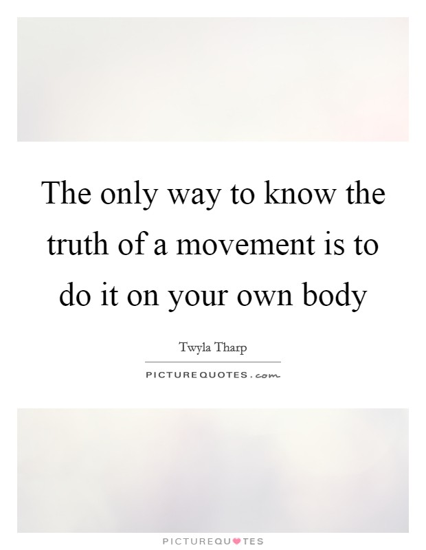 The only way to know the truth of a movement is to do it on your own body Picture Quote #1