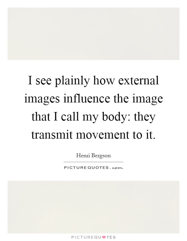 I see plainly how external images influence the image that I call my body: they transmit movement to it Picture Quote #1