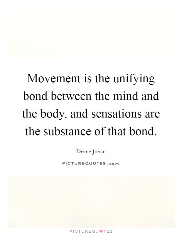 Movement is the unifying bond between the mind and the body, and sensations are the substance of that bond. Picture Quote #1