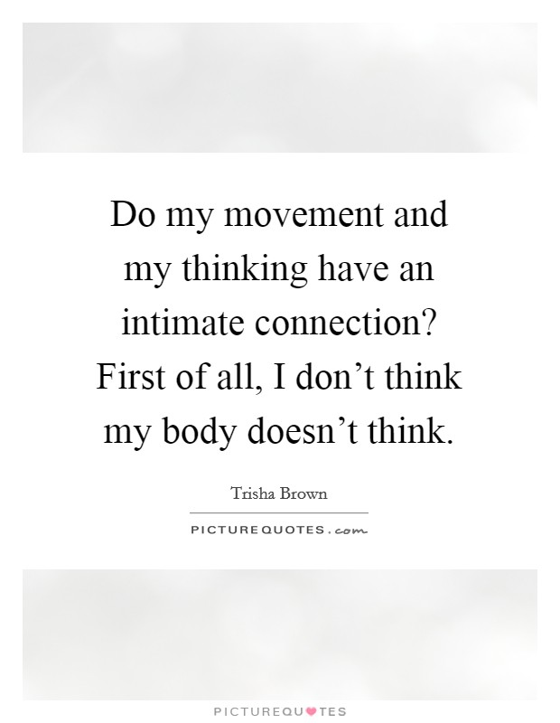 Do my movement and my thinking have an intimate connection? First of all, I don't think my body doesn't think Picture Quote #1