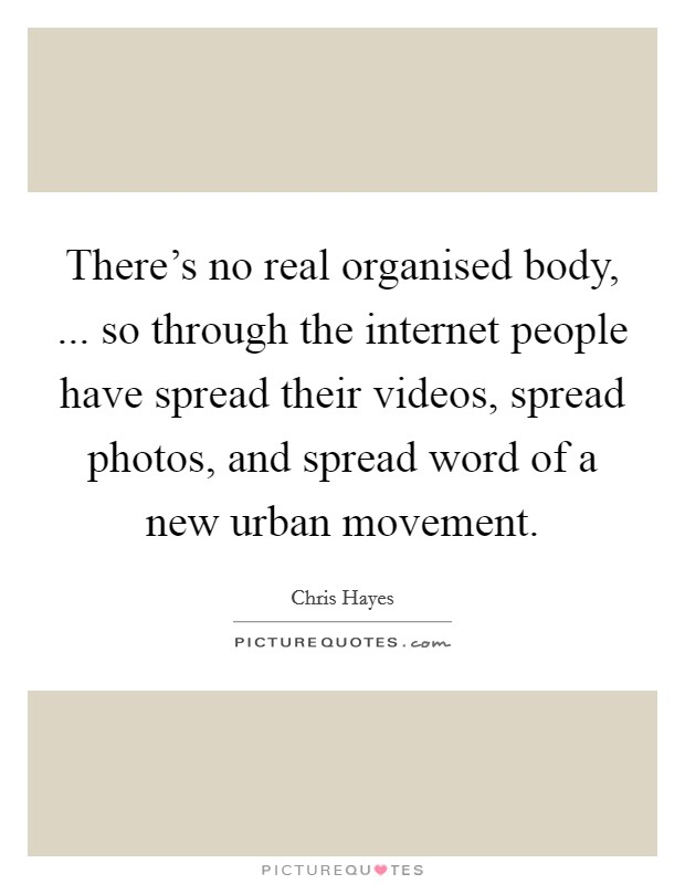 There's no real organised body, ... so through the internet people have spread their videos, spread photos, and spread word of a new urban movement Picture Quote #1