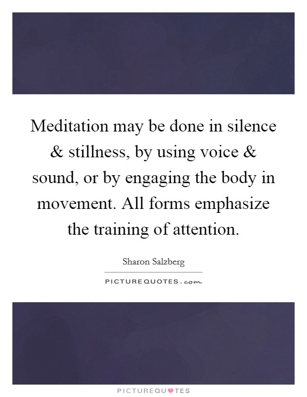 Meditation may be done in silence and stillness, by using voice and sound, or by engaging the body in movement. All forms emphasize the training of attention Picture Quote #1