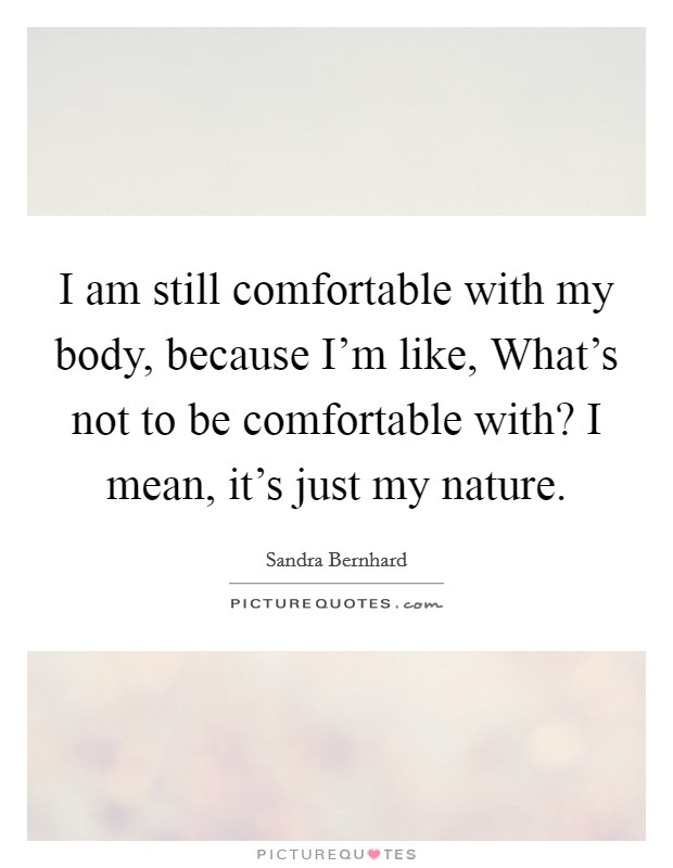 I am still comfortable with my body, because I'm like, What's not to be comfortable with? I mean, it's just my nature Picture Quote #1