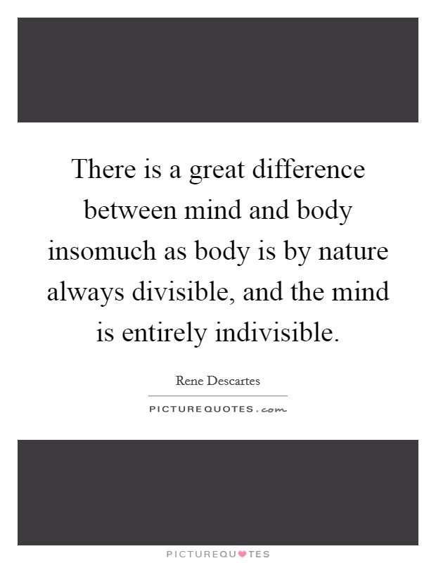 There is a great difference between mind and body insomuch as body is by nature always divisible, and the mind is entirely indivisible Picture Quote #1