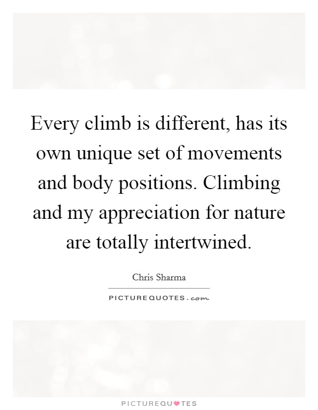 Every climb is different, has its own unique set of movements and body positions. Climbing and my appreciation for nature are totally intertwined Picture Quote #1