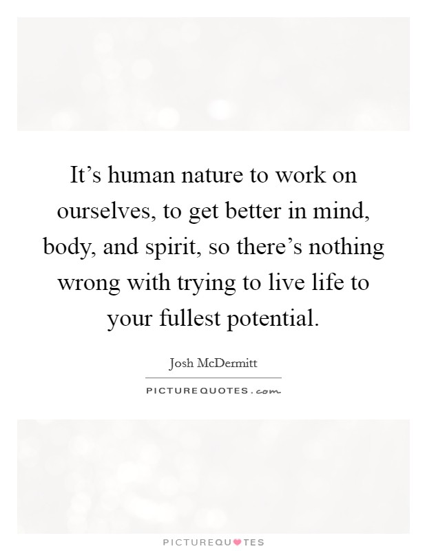 It's human nature to work on ourselves, to get better in mind, body, and spirit, so there's nothing wrong with trying to live life to your fullest potential Picture Quote #1