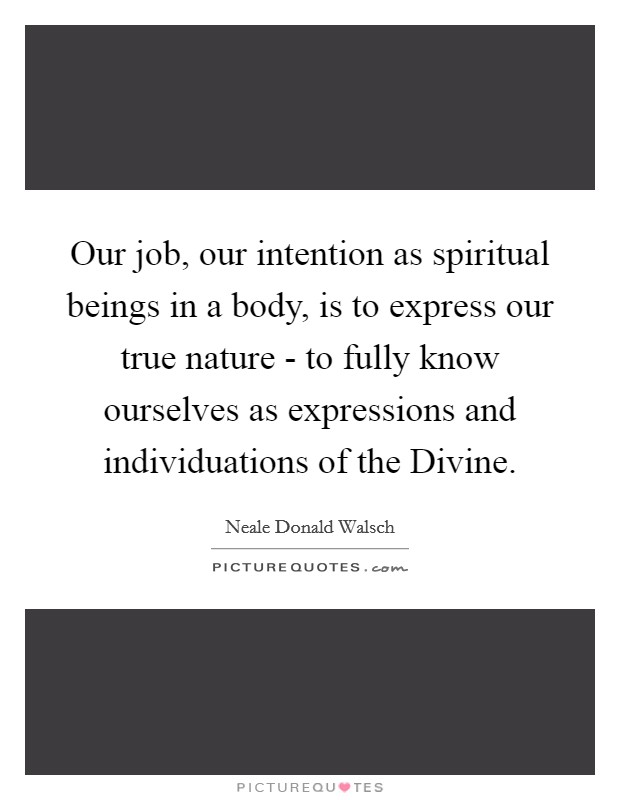 Our job, our intention as spiritual beings in a body, is to express our true nature - to fully know ourselves as expressions and individuations of the Divine Picture Quote #1