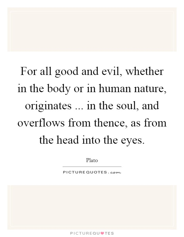 For all good and evil, whether in the body or in human nature, originates ... in the soul, and overflows from thence, as from the head into the eyes Picture Quote #1